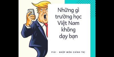Những điều trường học Việt Nam không dạy bạn (Kỳ 1): Nhập môn Chính trị